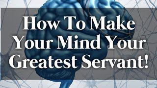 How To Make Your Mind Your Greatest Servant!