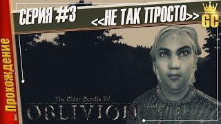 НЕ ТАК ПРОСТО — The Elder Scrolls IV: Oblivion   Прохождение #3