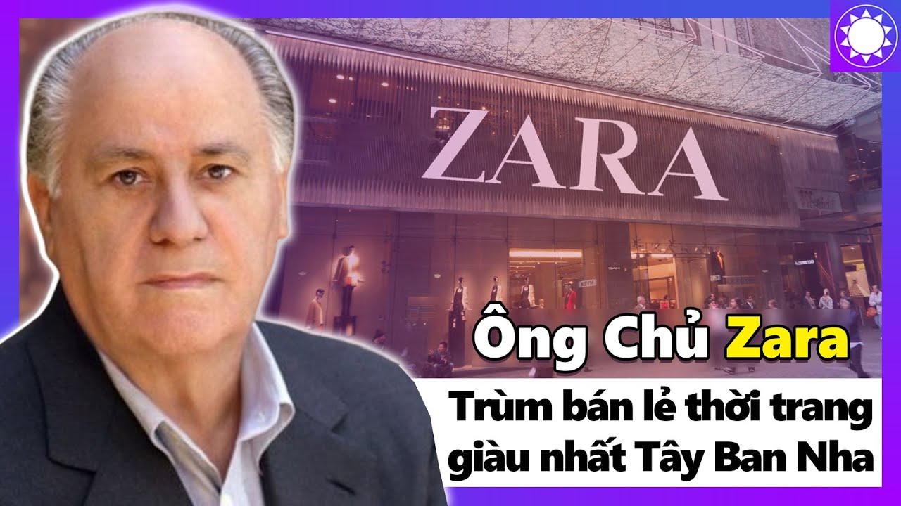 Ông Chủ Zara – Ông Trùm Bán Lẻ Thời Trang Giàu Nhất Tây Ban Nha | Khái quát các tài liệu nói về hãng thời trang nổi tiếng tại việt nam chuẩn nhất