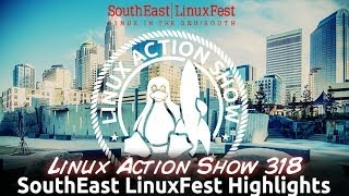 SouthEast LinuxFest Highlights | Linux Action Show 318