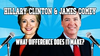 Hillary Clinton & James Comey What Difference Does It Make?