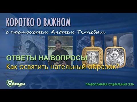 Как освятить нательный образок о. Андрей Ткачев