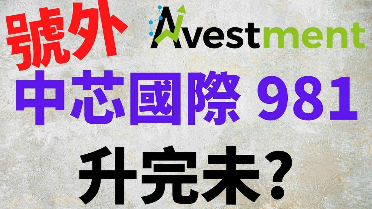 [ 投資進階 - 號外 ] 中芯國際 981 升完未,有貨點做?無貨點做?