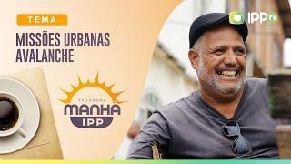 Missões Urbanas - Avalanche | Manhã IPP | IPP TV