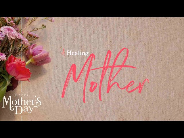 Mother's Day Worship Experience: A Healing Mother