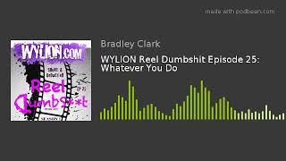 WYLION Reel Dumbshit Episode 25: Whatever You Do