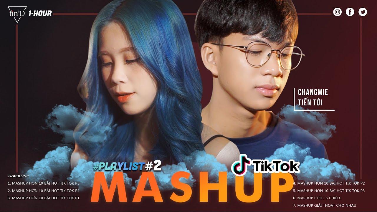 Playlist 1 Hour số 2 | MASHUP hơn 10 bài HOT trên Tik Tok P5, P4, P3, P2, P1 - Changmie x Tiến Tới