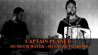 "Captain Planet - ""So Much Water, So Close To Home"" unplugged 
