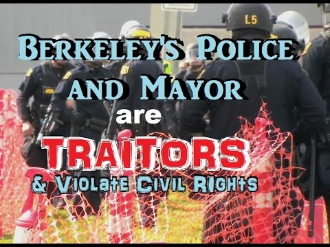 Berkeley's Police and Mayor are Traitors & Violate Civil Rights