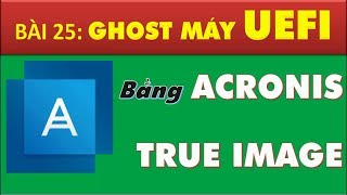 Cách tạo file ghost, bung ghost win 10, 8, 7 32-64bit UEFI bằng acronis true image 2018