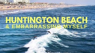 Embarrassing myself in public & going to Huntington Beach