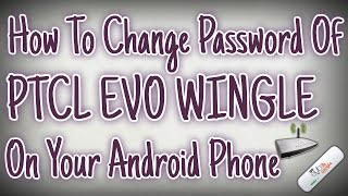 how to change password of ptcl evo wingle on your android phone 2016