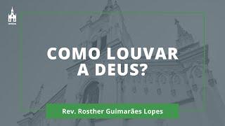 Como Louvar a Deus? - Rev. Rosther Guimarães Lopes - Culto Matutino - 06/12/2020