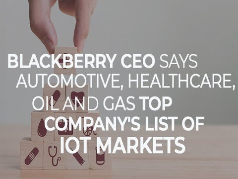 BlackBerry CEO says automotive, healthcare, oil and gas top company's list of IOT markets