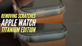 How to Remove Scratches from Apple Watch Titanium Edition in Natural Titanium Only