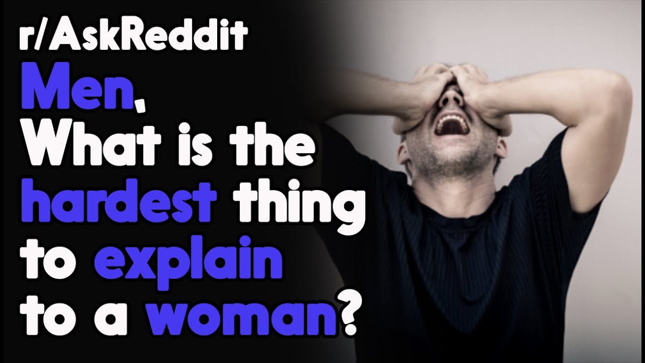 Men, What is the Hardest thing to explain to a woman? r/AskReddit Reddit Stories  | Top Posts