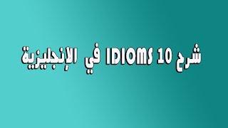 شرح 10 IDIOMS في الانجليزية  - الجزء 1 -