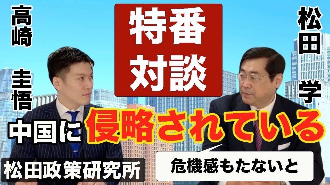 松田学特番『日本は中国に侵略されている!?』松田政策研究所コラボ #松田学 #高崎圭悟