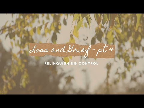 Loss and Grief: Pt. 4 – Relinquishing Control
