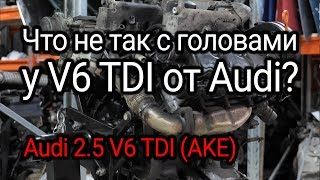 What's wrong with the heads of Audi V6 2.5 TDI (AKE) engine?