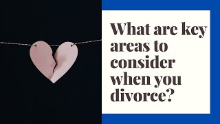 What issues do you need to consider in a Divorce?