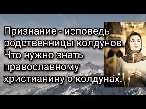 Признание - исповедь родственницы колдунов. Что нужно знать православному христианину о колдунах.