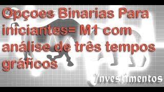 Opçoes Binarias Para iniciantes= M1 com análise de três tempos gráficos