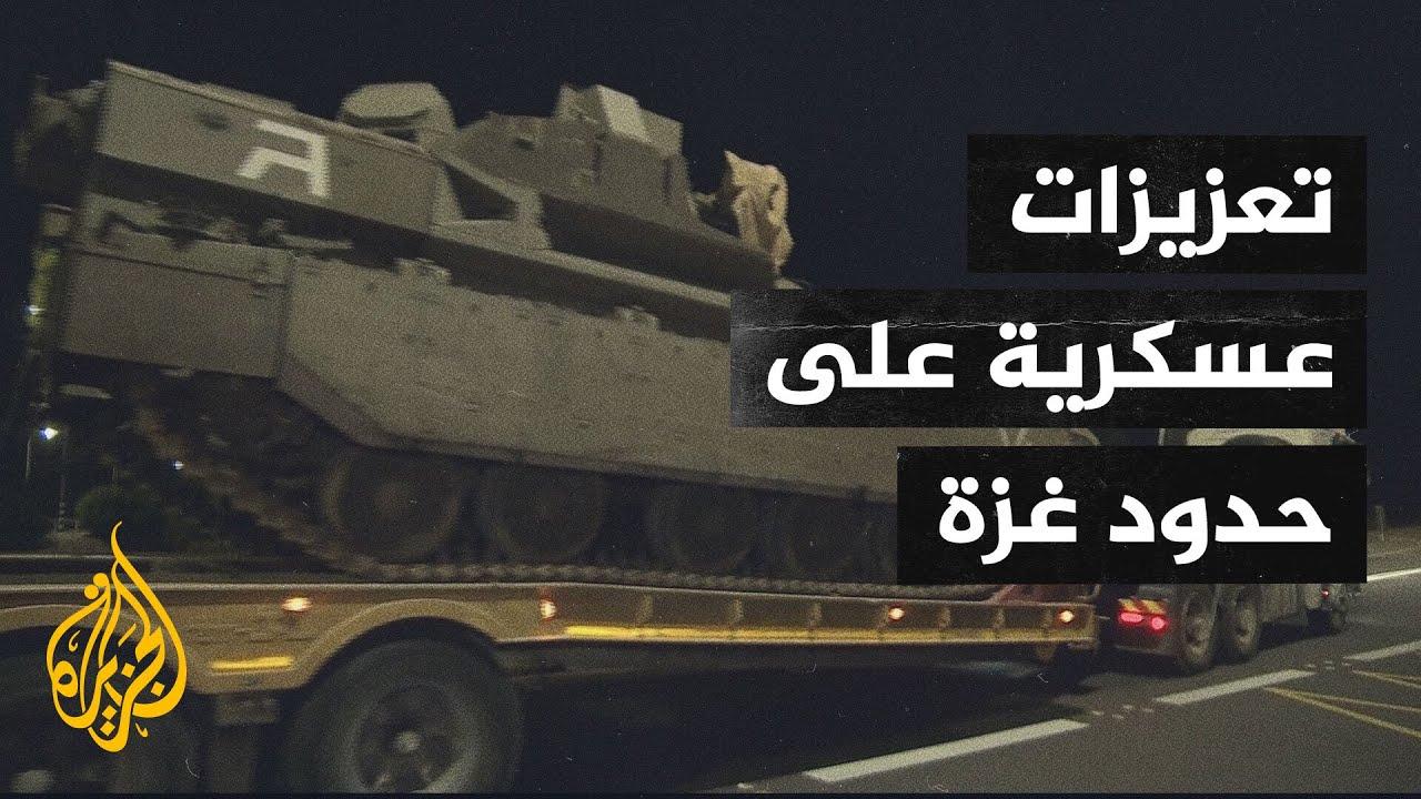 الجيش الإسرائيلي يدفع بتعزيزات إضافية إلى حدود قطاع غزة  - نشر قبل 8 ساعة