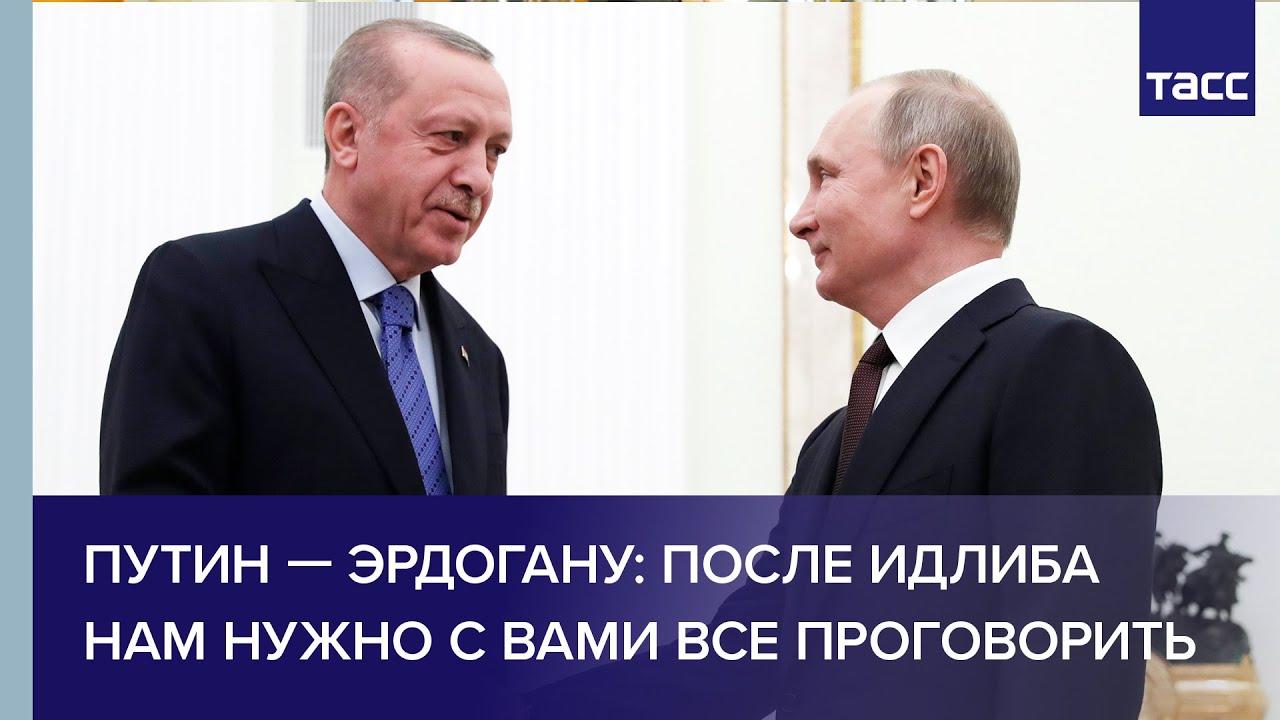 Путин — Эрдогану: после Идлиба нам нужно с вами все проговорить