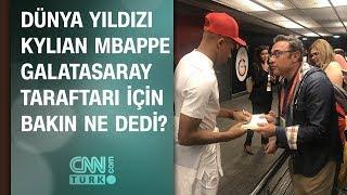 Dünya yıldızı Mbappe, Galatasaray taraftarı için bakın ne dedi?