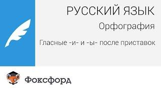 Русский язык. Орфография: Гласные -и- и -ы- после приставок. Центр онлайн-обучения «Фоксфорд»