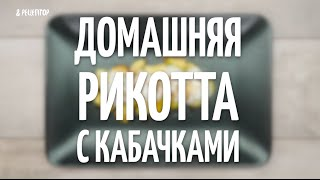 Домашняя рикотта с кабачками [Рецепты от Рецептор]