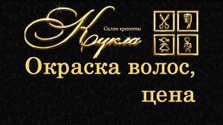 Окраска волос, цена Нижний Новгород |   салон красоты Кукла