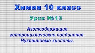 Химия 10 класс (Урок№13 - Азотсодержащие гетероциклические соединения. Нуклеиновые кислоты.)