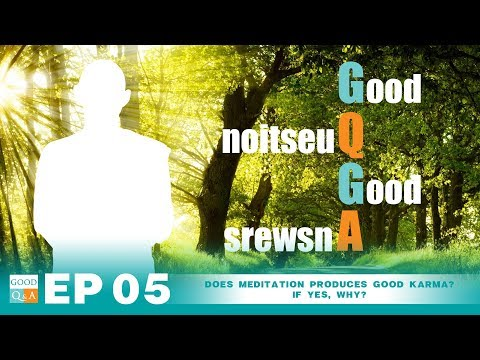 Good Q&A Ep 05: Does meditation produces good karma? If yes, why?