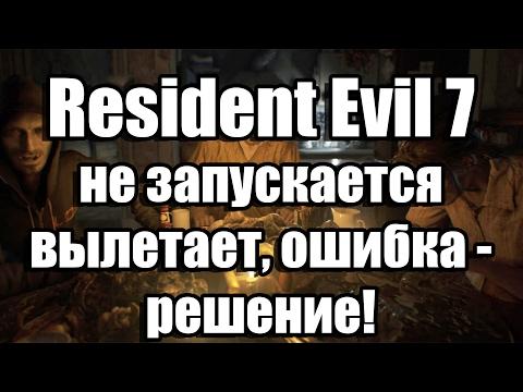 Resident Evil 7 не запускается, вылетает, тормозит, ошибка решение проблем с игрой!