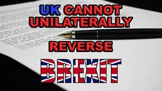 UK Cannot Unilaterally Reverse Brexit!