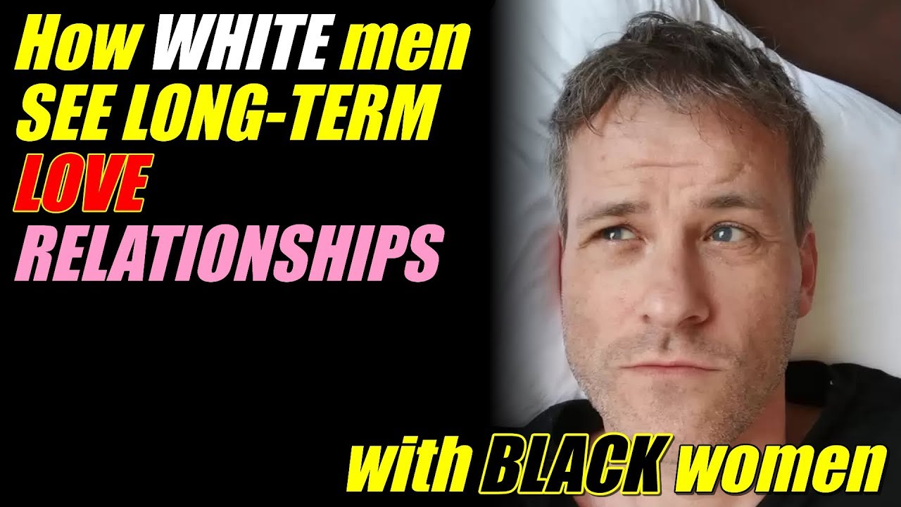How WHITE men SEE LONG-TERM LOVE RELATIONSHIPS with BLACK women