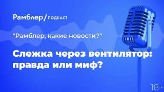 Слежка через вентилятор: правда или миф? | Техно_суббота – Рамблер подкаст голосом ИИ