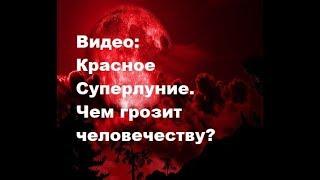 Видео: Красное суперлуние 31.01.2018. Чем грозит человечеству? Что произойдет с Землей?
