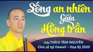 Sống an nhiên giữa hồng trần | Thầy Thích Tâm Nguyên chia sẻ tại Hawaii, Mỹ 01/2020