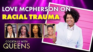 Love Mcpherson Breaks Down Racial Trauma | Cocktails With Queens