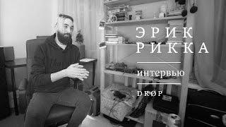 Эрик Рикка – Интервью | DRØP