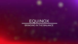 EQUINOX: BRINGING IN THE BALANCE
