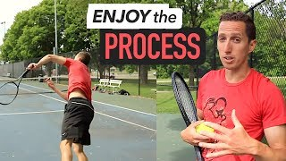 Enjoy the PROCESS... (tennis mindset)