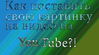 Как поставить свою картинку на видео на YouTube?! Да легко!