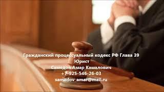 Гражданский процессуальный кодекс  РФ Глава 39(, 2017-09-19T18:16:16.000Z)