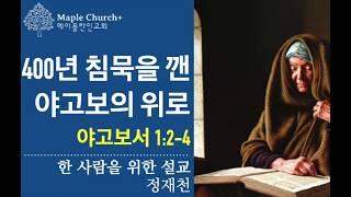 [한 사람을 위한 설교] 400년 침묵을 깬 야고보의 위로 (야고보서 1:2-4)   정재천   말씀이 살아있는 Maple Church 금주의 말씀#29