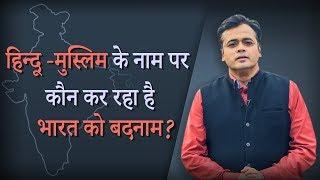 हिन्दू मुस्लिम के नाम पर कौन कर रहा है भारत को बदनाम