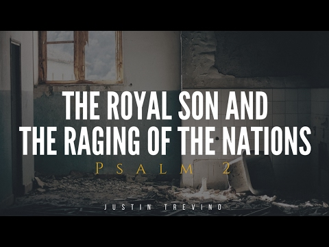 Psalm 2: The Royal Son and the Raging of the Nations - Justin Trevino